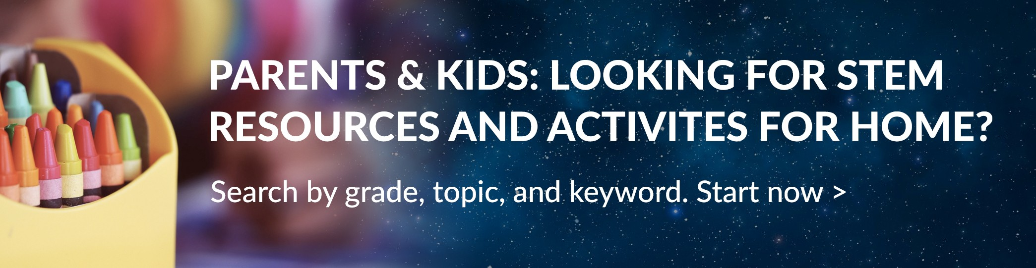 Parents & Kids: looking for STEM resources and activities for home? Search by grade, topic, and keyword. Start now >